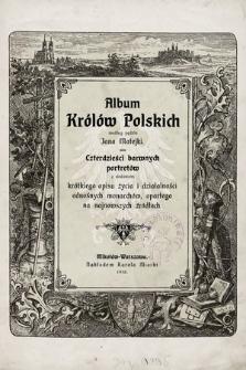 Album królów polskich : czterdzieści barwnych portretów z dodaniem krótkiego opisu życia i działalności odnośnych monarchów, opartego na najnowszych źródłach