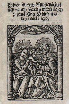 Zywot swietey Anny, naczystszey panny Mariey matki Bożey y pana Jesu Crysta starey matki iego