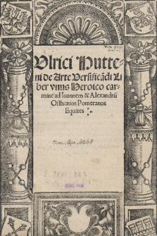 Vlrici Hutteni de Arte Versifica[n]di Liber vnus Heroico carmine ad Ioannem & Alexandru[m] Osthenios Pomeranos Equites