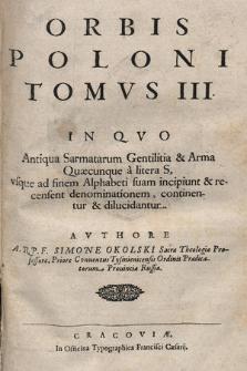 Orbis Poloni Tomvs [...]. T. 3, In Qvo Antiqua Sarmatarum Gentilitia & Arma Quæcunque à litera S, vsque ad finem Alphabeti suam incipiunt & recensent denominationem, continentur et dilucidantur