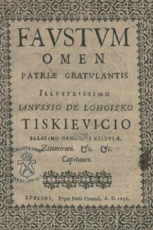 Favstvm Omen Patriæ Gratvlantis Illvstrissimo Ianvssio de Lohoisko Tiskievicio Palatino Generali Kijoviæ [...]