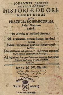 Johannis Lasitii [...] Historiæ De Origine Et Rebus gestis Fratrum Bohemicorum Liber [...]. Lib. 8, qui est De Moribus & Institutis Eorum [...] : Adduntur tamen reliquorum VII Librorum argumenta, & particularia quædam Excerpta : Atq[uae] in gratiam Fratrum Polonorum de prima Ecclesiarum Fratrum in Polonia origine succincta narratio