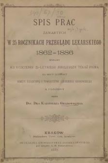 Spis Prac zawartych w 25 rocznikach Przeglądu Lekarskiego 1862-1886 : wydany ku uczczeniu 25-letniego jubileuszu tegoż pisma na mocy uchwały Komisyi Redakcyjnej i Towarzystwa Lekarskiego Krakowskiego