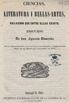 Ciencias, literatura i bellas-artes, relacion que entre ellas existe : discurso de don Ignacio Domeyko eu su incorporacion a la Facultad de Filosofía i Humanidades, leida en la sesion del 8 de enero de 1866