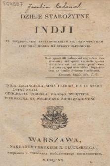 Dzieje starożytne Indji ze szczególnem zastanowieniem się nad wpływem jaki mieć mogła na strony zachodnie : Indja Zagangecka, Sinia i Serika, ile je starożyni znali, geografia indijska z ksiąg swiętych, pierwotna na wschodzie ziemi znajomość