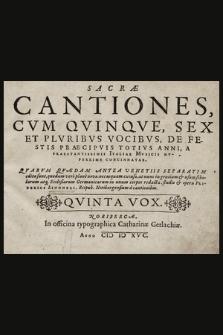 Sacræ Cantiones, Cvm Qvinqve, Sex Et Plvribvs Vocibvs, De Festis Praecipvis Totivs Anni, A Praestantissimis Italiae Mvsicis Nvperrime Concinnatae. : Qvarvm Qvædam Antea Venetiis Separatim editæ sunt, quædam verò planè novæ, nec usquam excusæ, at nunc in gratiam & usum scholarum atq[ue] Ecclesiarum Germanicarum. Quinta Vox