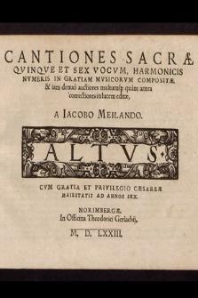 Cantiones Sacræ Qvinqve Et Sex Vocvm, Harmonicis Nvmeris In Gratiam Mvsicorvm Compositæ, & iam denuo auctiores multumq[ue] quam antea correctiores in lucem editæ. Altus