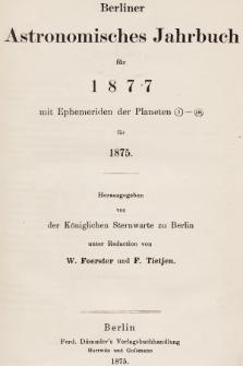 Berliner Astronomisches Jahrbuch für 1877 : mit Ephemeriden der Planeten 1-136 für 1875. Bd. 102, 1877