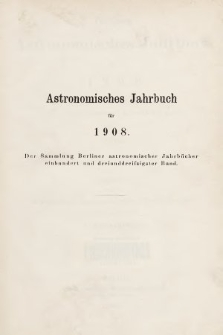 Berliner Astronomisches Jahrbuch für 1908 : mit Angaben für die Oppositionen der Planeten 1-553 für 1906. Bd. 133, 1908