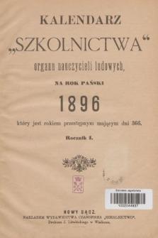 """Kalendarz """"Szkolnictwa"""" : organu nauczycieli ludowych na rok...który jest rokiem przestępnym mającym dni 366. R. 1, 1896"""
