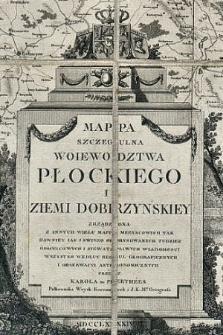 Mappa szczegulna Woiewodztwa Płockiego i Ziemi Dobrzynskiey : zrządzona z innych wielu map meeyscowych tak dawniey iak i swiezo odrysowanych tudziez goscincowych i niewatpliwych wiadomosci wszystko wedłuc regul geograficznych i obserwacyi astronomicznych