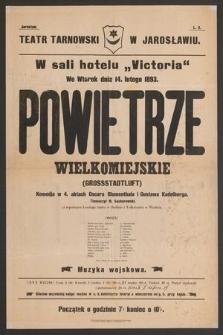 Teatr Tarnowski w Jarosławiu w sali hotelu Victoria, we wtorek dnia 14 lutego 1893 : Powietrze wielkomiejskie (Grossstadtluft), komedja w 4 aktach Oskara Blumenthala i Gustaw Kadleburga.