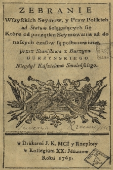 Zebranie Wszystkich Seymow y Praw Polskich ad Statum ściągających się : Które od początku Seymowania aż do naszych czasow są postanowione