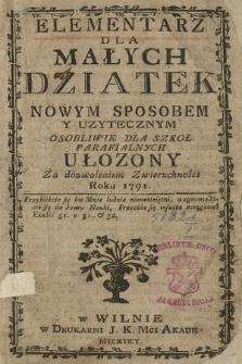 Elementarz Dla Małych Dziatek Nowym Sposobem Y Uzytecznym Osobliwie Dla Szkoł Parafialnych Ułozony Za dozowleniem Zwierzchności Roku 1791 [...]