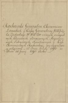 """""""Rachunki generalne ekonomiów litewskich y kassy generalney [...] ex podskarbiego w. W-o X-a Litewskiego [Stanisława Poniatowskiego] z różnych szczegulnych kluczowych, browarnych, magazynowych, fabrycznych, handlowych uy kass ekonomicznych rachunow wyciągnione y połączone od dnia 1-o Julii 1792- do dnia 30-o Junii 1793-roku"""""""
