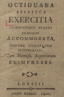 Octiduana Spiritus Exercitia Cujuscunque Status Personis Accommodata, Propter Utilitatem Spiritualem. Cum Permissu Superiorum Reimpressa
