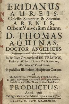 Eridanus Aureis, Cælestis Sapientiæ & Scientiæ Arenis, Orbem Vniversum ditans, D. Thomas Aquinas, [...] Redeunte annua, suæ Solennitatis die, In Basilica Cracoviensi SS. Triados; [...] debito cultu & Votiva Svada in publica [...]