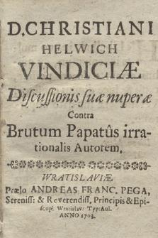 D. Christiani Helwich Vindiciæ Discussionis suæ nuperæ Contra Brutum Papatus irrationalis Autorem