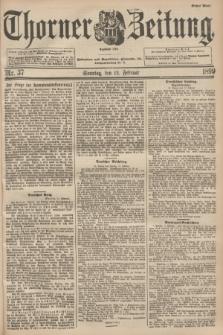 Thorner Zeitung : Begründet 1760. 1899, Nr. 37 (12 Februar) - Erstes Blatt