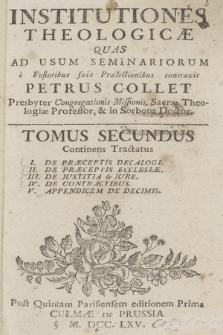 Institutiones Theologicæ Quas Ad Usum Seminariorum è Fusioribus suis Prælectionibus contraxit Petrus Collet [...]. T. 2, Continens Tractatus: I. De Præceptis Decalogi. II. De Præceptis Ecclesiæ. III. De Justitia & Jure. IV. De Contractibus. V. Appendicem De Decimis.