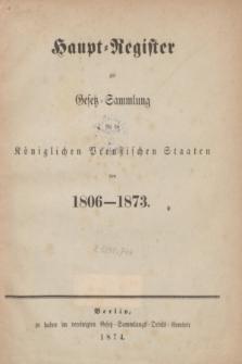 Haupt-Register zur Gesetz-Sammlung für die Königlichen Preußischen Staaten von 1806-1873