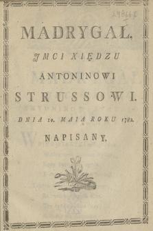 Madrygał Jmci Xiędzu Antoninowi Strussowi Dnia 10. Maia Roku 1782. Napisany