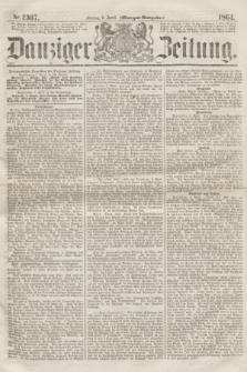 Danziger Zeitung. 1864, Nr. 2367 (8 April) - (Morgen=Ausgabe.)