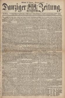 Danziger Zeitung. 1871, № 6544 (22 Februar) - (Morgen-Ausgabe.)