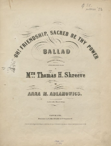 Oh! Friendship, sacred be thy power : ballad : dedicated with sentiments of esteem and sincere regard to Mrs. Thomas H. Shreeve