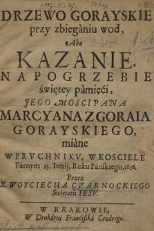 Drzewo Gorayskie przy zbieganiu wod Abo Kazanie na Pogrzebie [...] Marcyanna z Goraia Gorayskiego miane W Prvchnikv, W Kosciele Farnym 25 Iunij, Roku [...] 1636