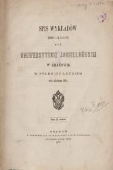 Spis Wykładów Odbywać się Mających w c. k. Uniwersytecie Jagiellońskim w Krakowie w Półroczu Letniém roku szkolnego 1874