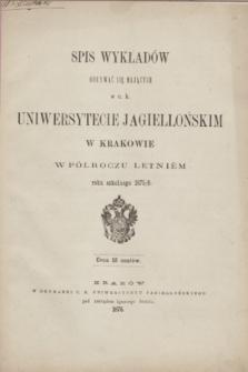 Spis Wykładów Odbywać się Mających w c. k. Uniwersytecie Jagiellońskim w Krakowie w Półroczu Letniém roku szkolnego 1875/6