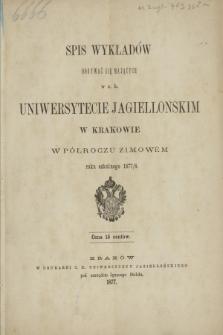 Spis Wykładów Odbywać się Mających w c. k. Uniwersytecie Jagiellońskim w Krakowie w Półroczu Zimowém roku szkolnego 1877/8