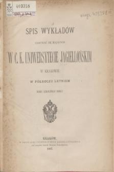 Spis Wykładów Odbywać się Mających w C. K. Uniwersytecie Jagiellońskim w Krakowie w Półroczu Letniem Roku Szkolnego 1886/7