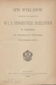 Spis Wykładów Odbywać się Mających w C. K. Uniwersytecie Jagiellońskim w Krakowie w Półroczu Letniem Roku Szkolnego 1892/93