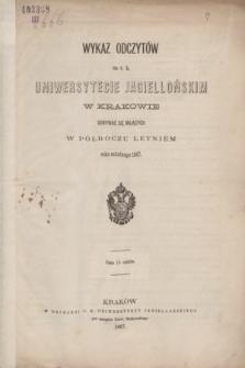Wykaz Odczytów na c. k. Uniwersytecie Jagiellońskim w Krakowie Odbywać się Mających w Półroczu Letniém roku szkolnego 1867