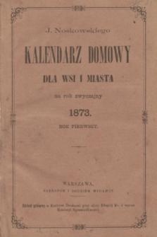 J. Noskowskiego Kalendarz Domowy dla Wsi i Miasta na Rok Zwyczajny 1873. R.1