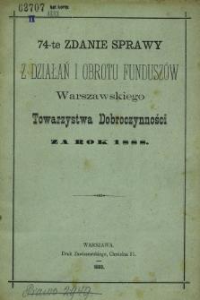 74-te Zdanie Sprawy z Działań i Obrotu Funduszów Warszawskiego Towarzystwa Dobroczynności za rok 1888