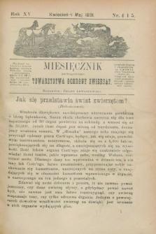 Miesięcznik galicyjskiego Towarzystwa Ochrony Zwierząt. R.15, nr 4/5 (kwiecień i maj 1891)