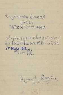 """Kronika ważniejszych wypadków w Grecji, głównie politycznych, pisana od dnia 3 lutego 1915 r. do 25 czerwca 1925 r. przez Zygmunta Mineykę. T. 23, """"Rządzenie Grecją przez Wenizelesa, obejmujące okres czasu od 13go lutego 1919 r. aż do 5go maja 1919. T. IX"""""""
