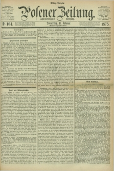 Posener Zeitung. Jg.78 [i.e.82], Nr. 104 (11 Februar 1875) - Mittag=Ausgabe.