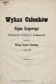 Wykaz Członków Sejmu Krajowego Królewstwa Galicyi iLodomeryi, tudzież Wielkiego Xięstwa Krakowskiego. 1871