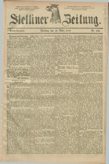 Stettiner Zeitung. 1889, Nr. 132 (19 März) - Abend-Ausgabe