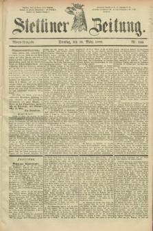 Stettiner Zeitung. 1889, Nr. 144 (26 März) - Abend-Ausgabe