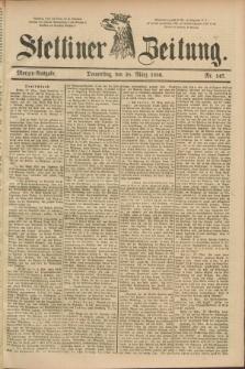 Stettiner Zeitung. 1889, Nr. 147 (28 März) - Morgen-Ausgabe