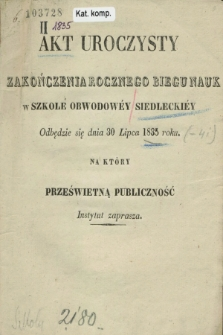 Akt Uroczysty Zakończenia Rocznego Biegu Nauk w Szkole Obwodowéy Siedleckiéy Odbędzie się dnia 30 Lipca 1835 roku na który Prześwietną Publiczność Instytut zaprasza. 1835