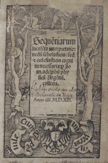 Seque[n]tiarum lucule[n]ta interpretatio : nedu[m] scholasticis sed & ecclesiasticis cognitu necessaria