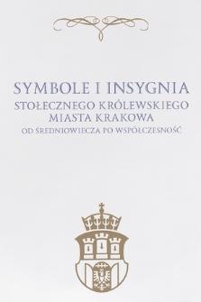 Symbole i insygnia Stołecznego Królewskiego Miasta Krakowa : od Średniowiecza po Współczesność