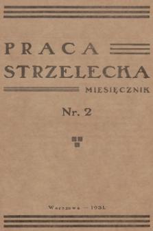 Praca Strzelecka : miesięcznik poświęcony teorji i praktyce wychowania obywatelskiego, przysposobienia wojskowego, strzelectwa i wychowania fizycznego. R.2, 1931, nr2