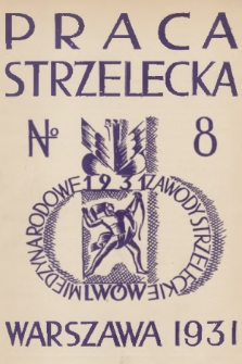Praca Strzelecka : miesięcznik poświęcony teorji i praktyce wychowania obywatelskiego, przysposobienia wojskowego, strzelectwa i wychowania fizycznego. R.2, 1931, nr8